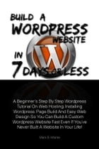 Build A Wordpress Website In 7 Days Or Less: A Beginner's Step By Step Wordpress Tutorial On Web Hosting, Installing Wordpress, Page Build And Ea by Mark B. Infante