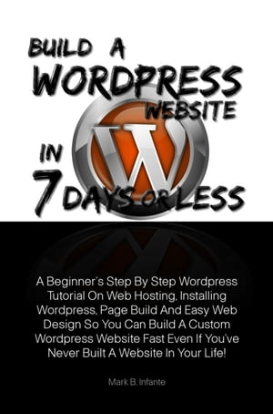 Build A Wordpress Website In 7 Days Or Less A Beginner?s Step By Step Wordpress Tutorial On Web Hosting,  Installing Wordpress,  Page Build And Easy Web
