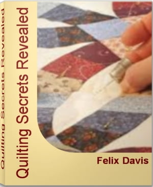 Quilting Secrets Revealed Complete Guide to Quilting,  Quilting Fabric,  Quilt Patterns,  Quilting Supplies