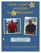How I Lost 50 Pounds In 5 Seconds: The Story of my New Life by Steve Fitzhugh