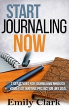 Start Journaling Now: Seven strategies for journaling your way through your next writing project or life goal by Emily Clark