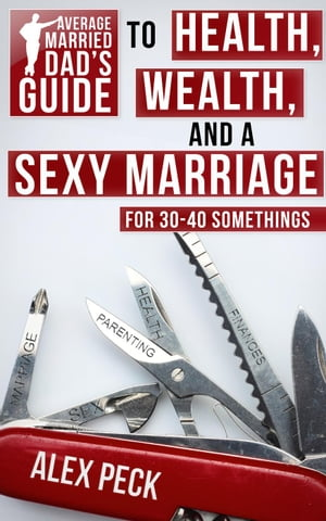 Average Married Dad's Guide to Health,  Wealth,  and a Sexy Marriage
