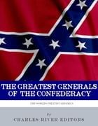 The Greatest Generals of the Confederacy: The Lives and Legacies of Robert E. Lee, Stonewall Jackson, JEB Stuart, and Nathan Bedford Forrest by Charles River Editors