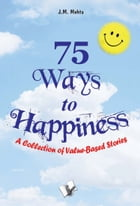 75 Ways to Happiness: A collection of value based stories by J.M. Mehta