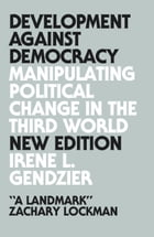 Development Against Democracy - New Edition: Manipulating Political Change in the Third World by Irene L. Gendzier