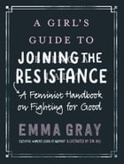 A Girl's Guide to Joining the Resistance: A Feminist Handbook on Fighting for Good by Emma Gray