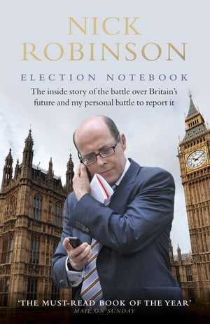 Election Notebook The Inside Story Of The Battle Over Britain?s Future And My Personal Battle To Report It