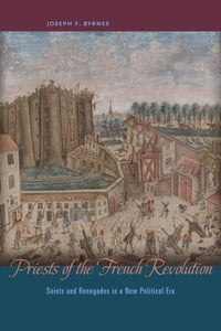Priests of the French Revolution: Saints and Renegades in a New Political Era