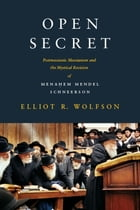 Open Secret: Postmessianic Messianism and the Mystical Revision of Menahem Mendel Schneerson by Elliot R. Wolfson