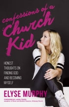 Confessions of a Church Kid: Honest Thoughts on Finding God and Becoming Myself