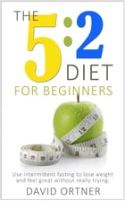 The 5:2 Diet For Beginners: Using Intermittent Fasting to Lose Weight and Feel Great Without Really Trying by David Ortner