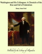 Washington and His Colleagues: A Chronicle of the Rise and Fall of Federalism by Henry Jones Ford