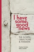 I Have Some Good News: The Gospel: Objections & Answers by Preston Condra