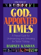 God's Appointed Times: A Practical Guide For Understanding and Celebrating The Biblical Holy Days by Barney Kasdan