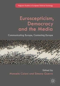 Euroscepticism, Democracy and the Media: Communicating Europe, Contesting Europe