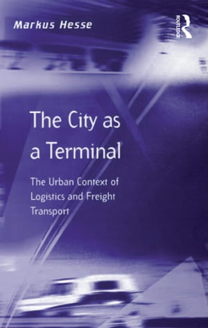 The City as a Terminal The Urban Context of Logistics and Freight Transport