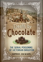 Death by Chocolate: The Serial Poisoning of Victorian Brighton by Sophie Jackson