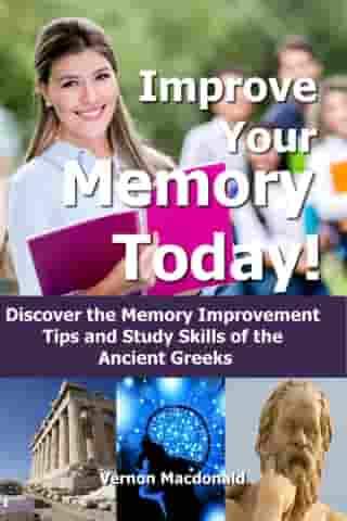 Improve Your Memory Today! Discover the Memory Improvement Tips and Study Skills of the Ancient Greeks