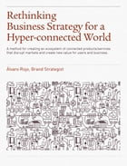 Rethinking Business Strategy for a Hyper-connected World.: A method for creating an ecosystem of connected products/services that disrupt markets and  by Álvaro Rojo Duran