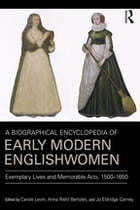 A Biographical Encyclopedia of Early Modern Englishwomen: Exemplary Lives and Memorable Acts, 1500…