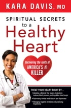 Spiritual Secrets to a Healthy Heart: Uncovering the Roots of America's Number One Killer by Kara Davis, M.D.