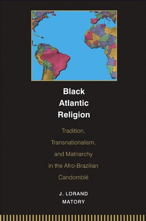 Black Atlantic Religion Tradition,  Transnationalism,  and Matriarchy in the Afro-Brazilian Candomble