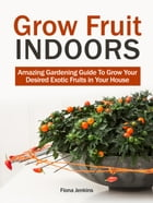 Grow Fruit Indoors: Amazing Gardening Guide To Grow Your Desired Exotic Fruits in Your House by Fiona Jenkins