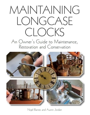 Maintaining Longcase Clocks An Owner's Guide to Maintenance,  Restoration and Conservation