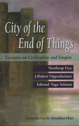Book The City of the End of Things: Lectures on Civilization and Empire by Northrop Frye