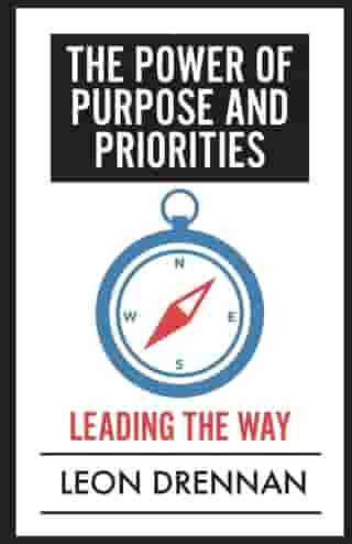 The Power of Purpose and Priorities: Leading the Way by Leon Drennan