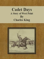 Cadet Days: A Story of West Point by Charles King