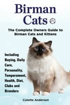 Birman Cats, The Complete Owners Guide to Birman Cats and Kittens Including Buying, Daily Care, Personality, Temperament, Health, Diet, Clubs and Bree by Colette Anderson