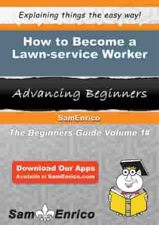 How to Become a Lawn-service Worker: How to Become a Lawn-service Worker by Ebonie Dehart