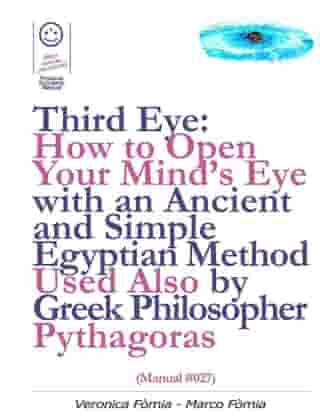 Third Eye: How to Open Your Mind's Eye With an Ancient and Simple Egyptian Method Used Also by Greek Philosopher Pythagoras (Manual #027)