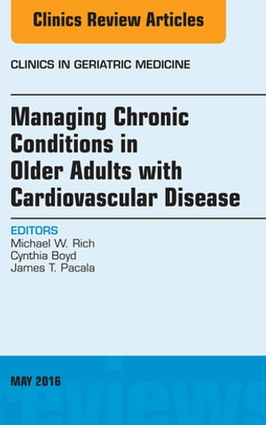 Managing Chronic Conditions in Older Adults with Cardiovascular Disease,  An Issue of Clinics in Geriatric Medicine,