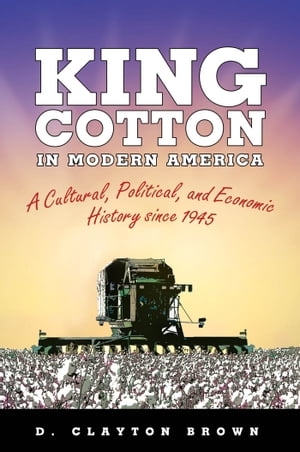 King Cotton in Modern America A Cultural,  Political,  and Economic History since 1945