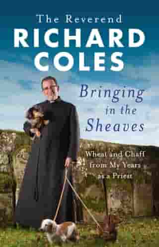 Bringing in the Sheaves: Wheat and Chaff from My Years as a Priest by Richard Coles