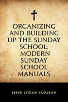 Organizing and Building Up the Sunday School: Modern Sunday School Manuals