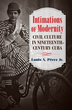 Intimations of Modernity Civil Culture in Nineteenth-Century Cuba