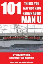 101 Things You May Not Have Known About Man U by Marc White