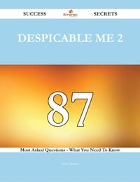 Despicable Me 2 87 Success Secrets - 87 Most Asked Questions On Despicable Me 2 - What You Need To…