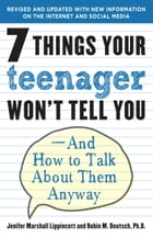 7 Things Your Teenager Won't Tell You: And How to Talk About Them Anyway by Jenifer Lippincott