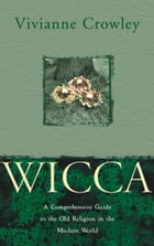 Wicca: A comprehensive guide to the Old Religion in the modern world by Vivianne Crowley