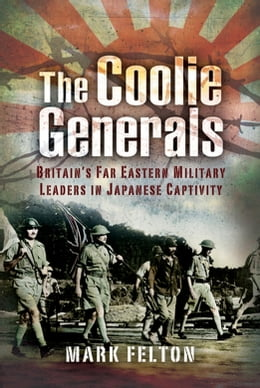 Book The Coolie Generals: Britain's Far Eastern Military Leaders in Japanese Captivity by Mark   Felton