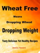 Wheat Free Means Dropping Wheat Dropping Weight: Tasty Delicious Yet Healthy Recipes by Jessica Howard
