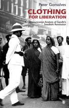 Clothing for Liberation: A Communication Analysis of Gandhi's Swadeshi Revolution by Peter Gonsalves