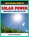 21st Century Guide to Solar Power and Photovoltaics: Green Domestic Power from the Sun - Practical Information about Home Electricity, Water Heating, Panel and Cells, Solar Energy Financing