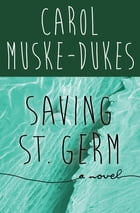 Saving St. Germ: A Novel by Carol Muske-Dukes