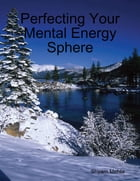 Perfecting Your Mental Energy Sphere by Shyam Mehta