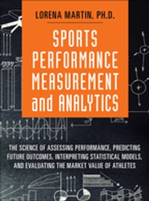 Sports Performance Measurement and Analytics The Science of Assessing Performance,  Predicting Future Outcomes,  Interpreting Statistical Models,  and Ev